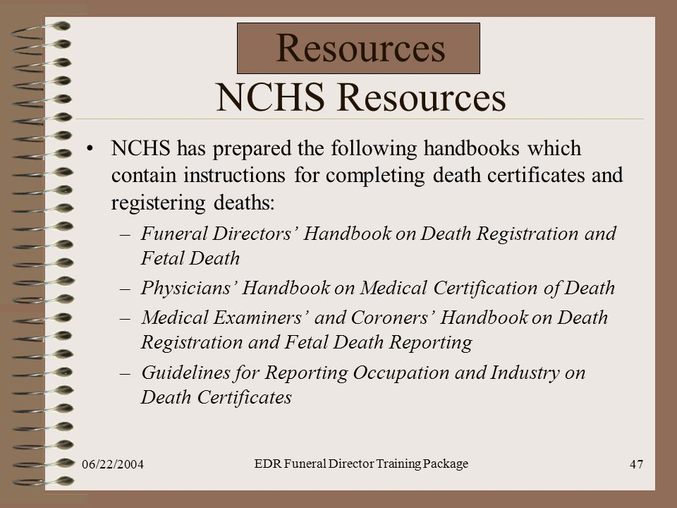 06/22/2004 EDR Funeral Director Training Package 47 Resources NCHS Resources NCHS has prepared the following handbooks which contain instructions for