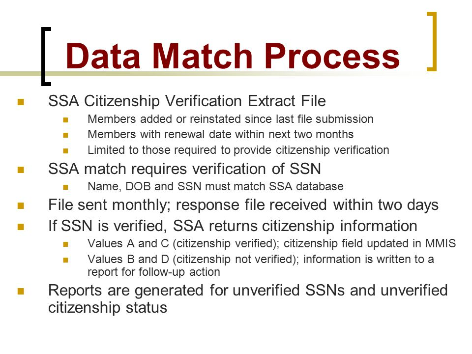 Data Match Process SSA Citizenship Verification Extract File Members added or reinstated since last file submission Members with renewal date within next two months Limited to those required to provide citizenship verification SSA match requires verification of SSN Name, DOB and SSN must match SSA database File sent monthly; response file received within two days If SSN is verified, SSA returns citizenship information Values A and C (citizenship verified); citizenship field updated in MMIS Values B and D (citizenship not verified); information is written to a report for follow-up action Reports are generated for unverified SSNs and unverified citizenship status