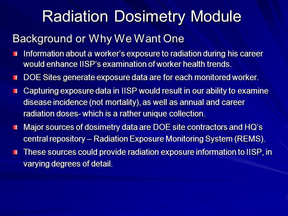 Radiation Dosimetry Module Background or Why We Want One Information about a worker's exposure to radiation during his career would enhance IISP's examination of worker health trends.