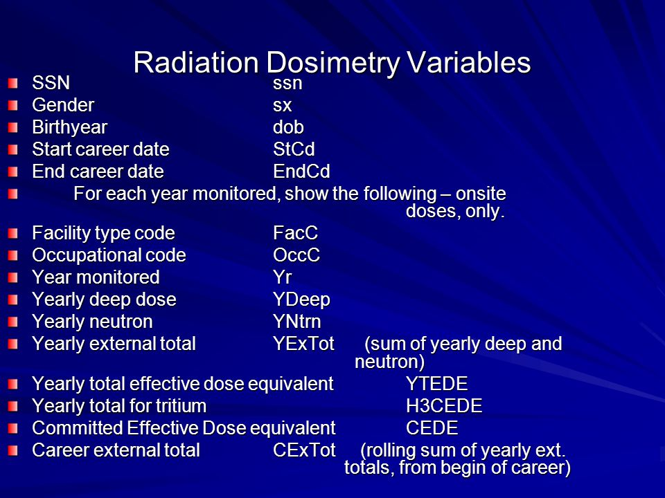 Radiation Dosimetry Variables SSNssn Gendersx Birthyeardob Start career dateStCd End career dateEndCd For each year monitored, show the following – onsite doses, only.