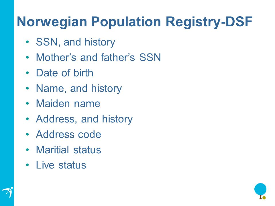 Norwegian Population Registry-DSF SSN, and history Mother's and father's SSN Date of birth Name, and history Maiden name Address, and history Address code Maritial status Live status