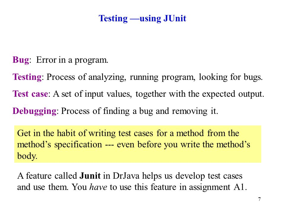 7 Testing —using JUnit Bug: Error in a program.
