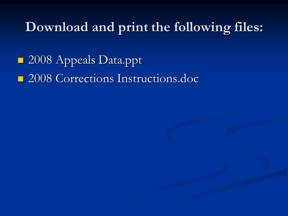 Download and print the following files: 2008 Appeals Data.ppt 2008 Appeals Data.ppt 2008 Corrections Instructions.doc 2008 Corrections Instructions.doc