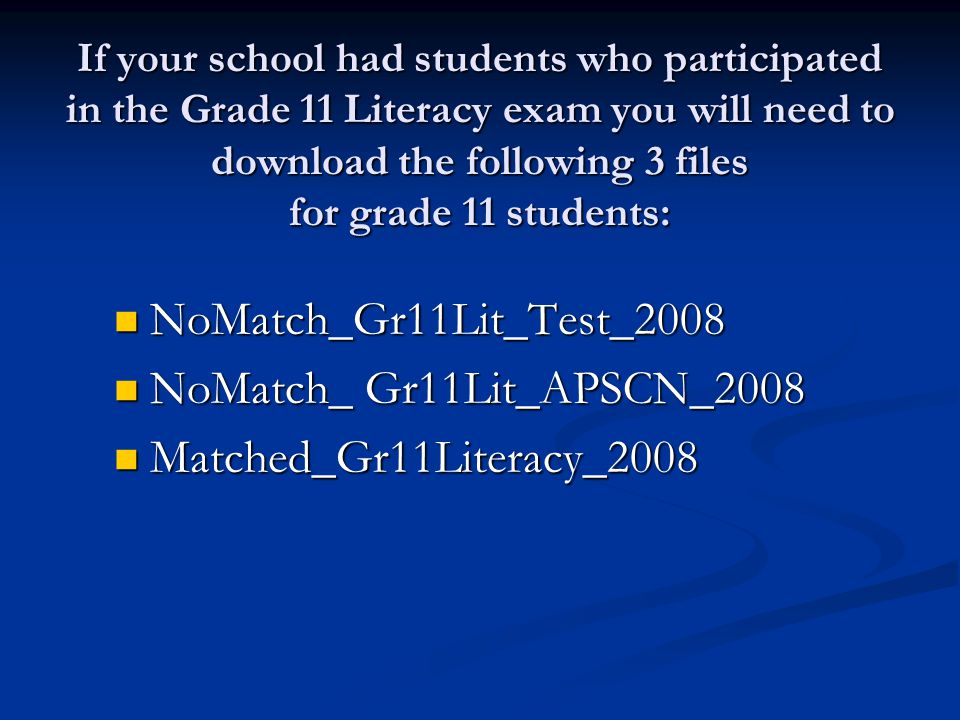 If your school had students who participated in the Grade 11 Literacy exam you will need to download the following 3 files for grade 11 students: NoMatch_Gr11Lit_Test_2008 NoMatch_Gr11Lit_Test_2008 NoMatch_ Gr11Lit_APSCN_2008 NoMatch_ Gr11Lit_APSCN_2008 Matched_Gr11Literacy_2008 Matched_Gr11Literacy_2008
