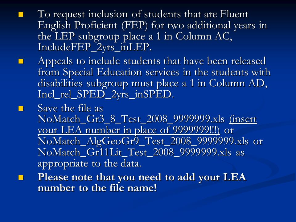 To request inclusion of students that are Fluent English Proficient (FEP) for two additional years in the LEP subgroup place a 1 in Column AC, IncludeFEP_2yrs_inLEP.