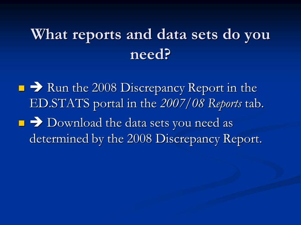What reports and data sets do you need?  Run the 2008 Discrepancy Report in the ED.STATS portal in the 2007/08 Reports tab.  Run the 2008 Discrepanc