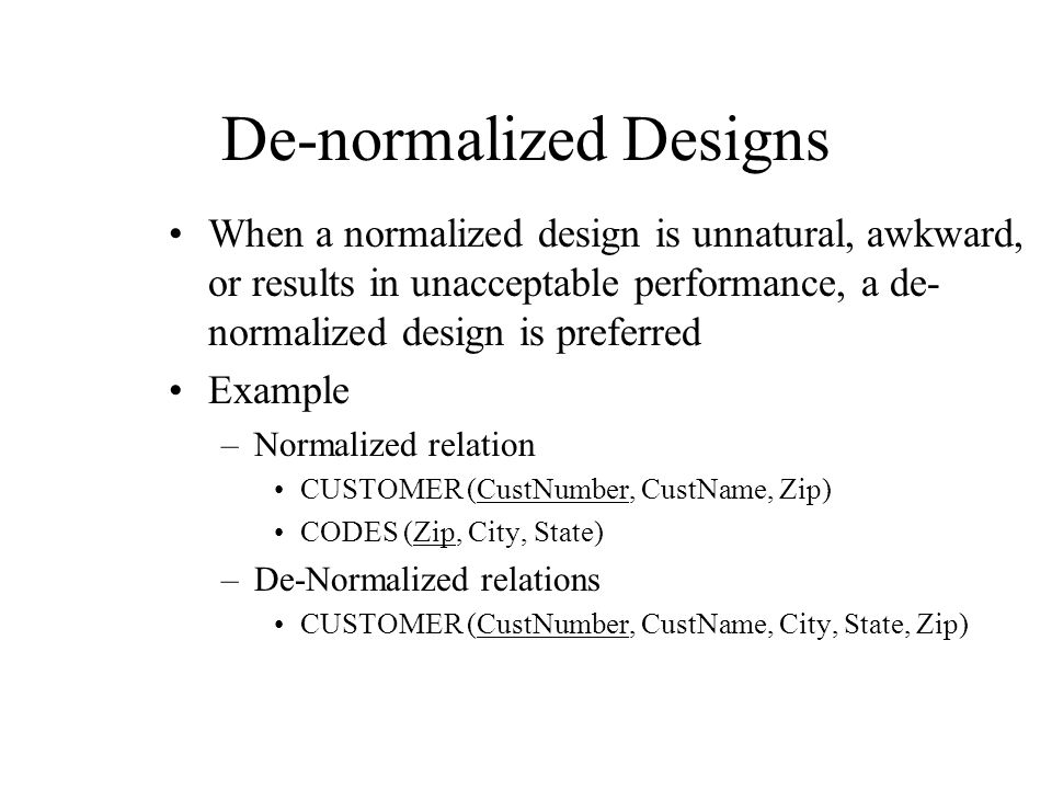 De-normalized Designs When a normalized design is unnatural, awkward, or results in unacceptable performance, a de- normalized design is preferred Exa