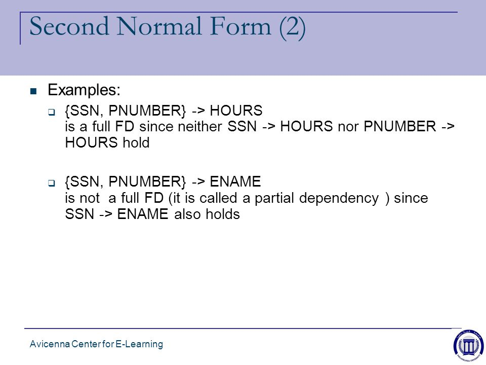 Avicenna Center for E-Learning Second Normal Form (2) Examples:  {SSN, PNUMBER} -> HOURS is a full FD since neither SSN -> HOURS nor PNUMBER -> HOURS hold  {SSN, PNUMBER} -> ENAME is not a full FD (it is called a partial dependency ) since SSN -> ENAME also holds