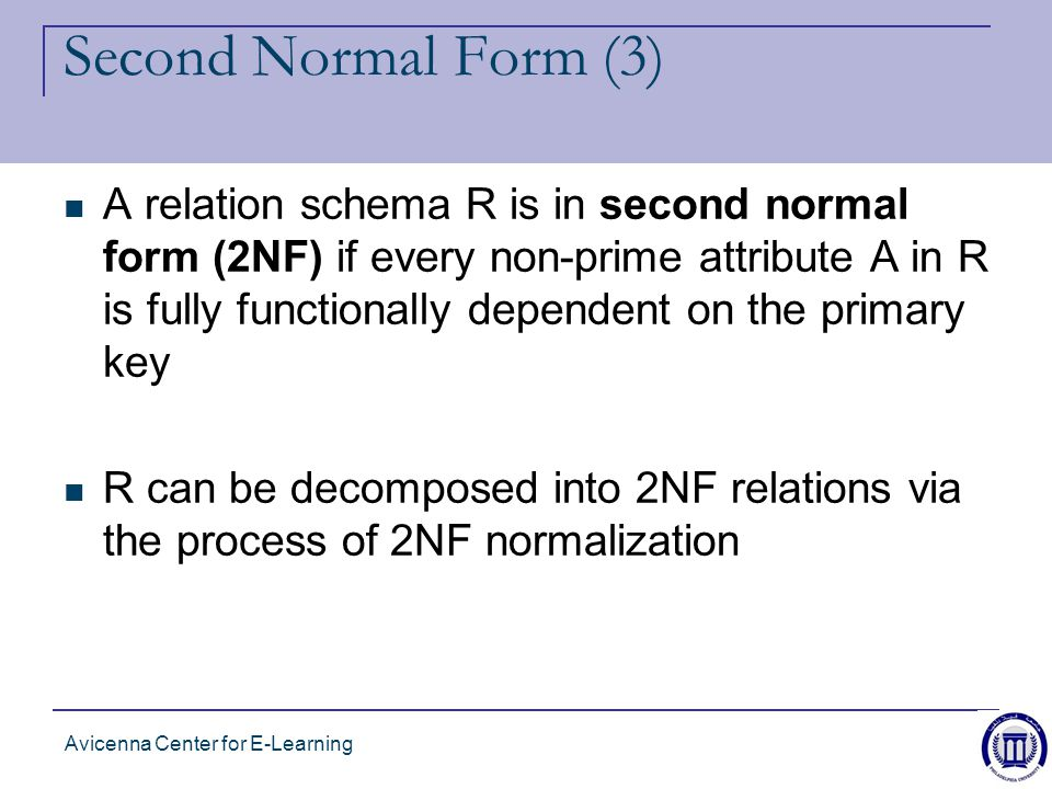 Avicenna Center for E-Learning Second Normal Form (3) A relation schema R is in second normal form (2NF) if every non-prime attribute A in R is fully