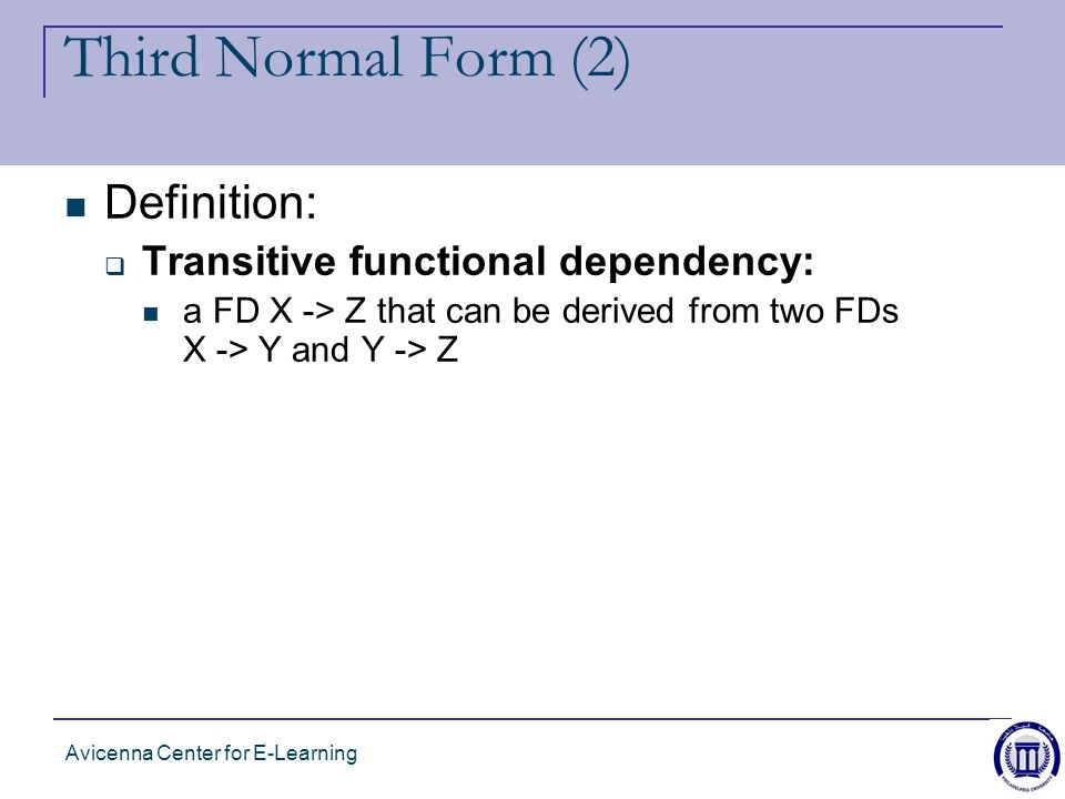 Avicenna Center for E-Learning Third Normal Form (2) Definition:  Transitive functional dependency: a FD X -> Z that can be derived from two FDs X -> Y and Y -> Z