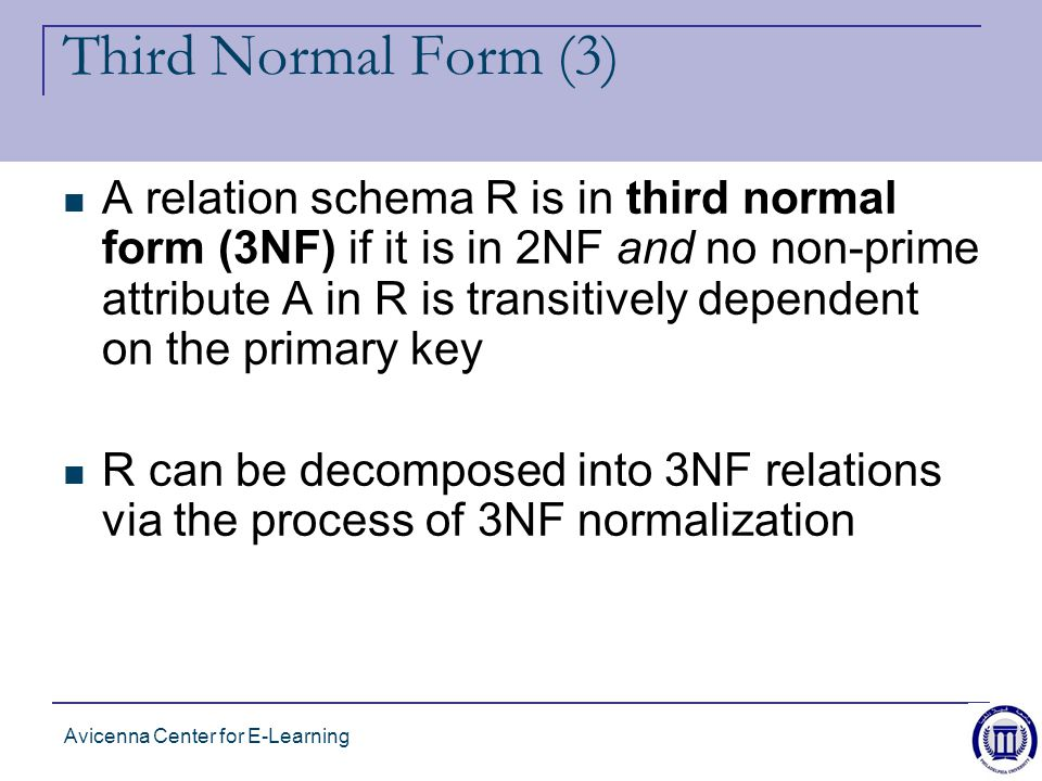 Avicenna Center for E-Learning Third Normal Form (3) A relation schema R is in third normal form (3NF) if it is in 2NF and no non-prime attribute A in R is transitively dependent on the primary key R can be decomposed into 3NF relations via the process of 3NF normalization