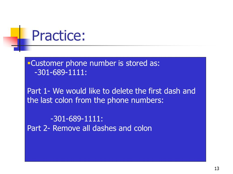 13 Practice:  Customer phone number is stored as: -301-689-1111: Part 1- We would like to delete the first dash and the last colon from the phone numbers: -301-689-1111: Part 2- Remove all dashes and colon