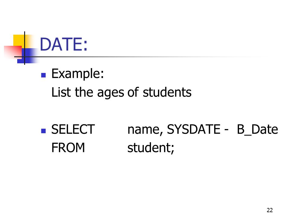 22 DATE: Example: List the ages of students SELECTname, SYSDATE - B_Date FROMstudent;