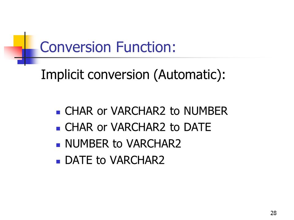 28 Conversion Function: Implicit conversion (Automatic): CHAR or VARCHAR2 to NUMBER CHAR or VARCHAR2 to DATE NUMBER to VARCHAR2 DATE to VARCHAR2