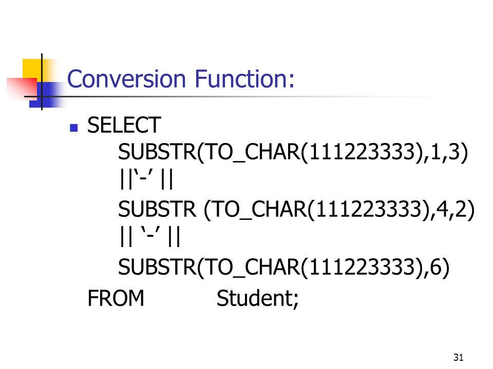 31 Conversion Function: SELECT SUBSTR(TO_CHAR(111223333),1,3) ||'-' || SUBSTR (TO_CHAR(111223333),4,2) || '-' || SUBSTR(TO_CHAR(111223333),6) FROMStudent;