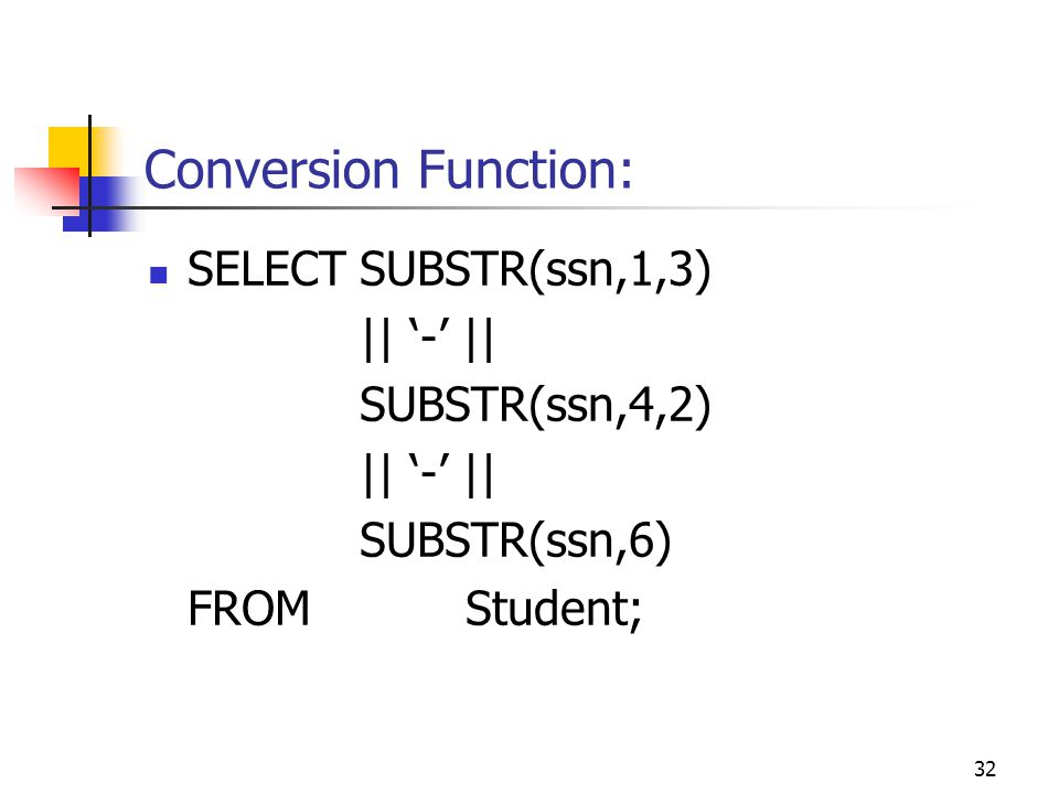 32 Conversion Function: SELECTSUBSTR(ssn,1,3) || '-' || SUBSTR(ssn,4,2) || '-' || SUBSTR(ssn,6) FROMStudent;