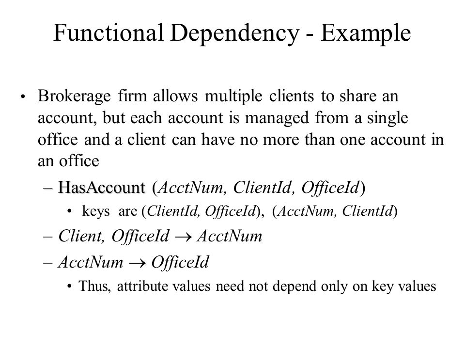 Functional Dependency - Example Brokerage firm allows multiple clients to share an account, but each account is managed from a single office and a cli