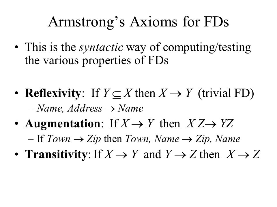 Armstrong's Axioms for FDs This is the syntactic way of computing/testing the various properties of FDs Reflexivity: If Y  X then X  Y (trivial FD)