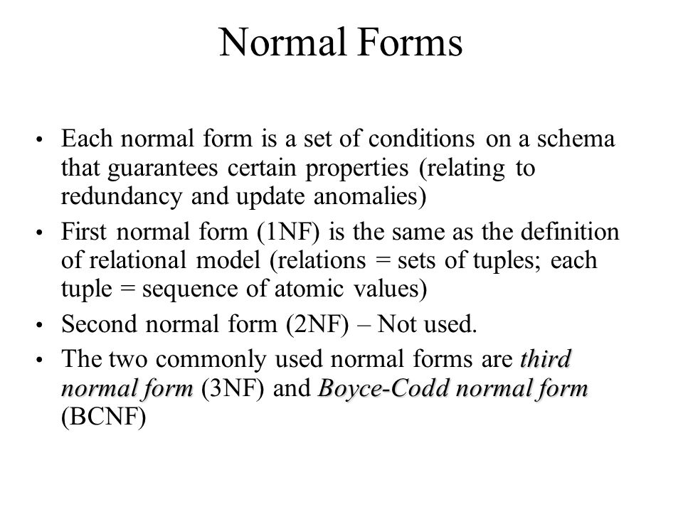 Normal Forms Each normal form is a set of conditions on a schema that guarantees certain properties (relating to redundancy and update anomalies) Firs