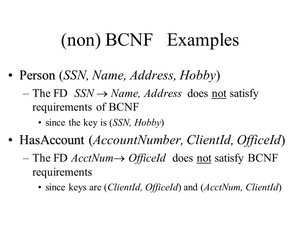 (non) BCNF Examples PersonPerson (SSN, Name, Address, Hobby) –The FD SSN  Name, Address does not satisfy requirements of BCNF since the key is (SSN,