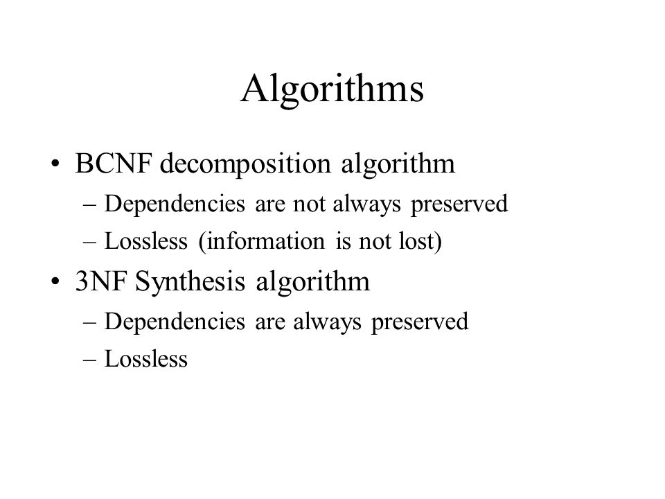Algorithms BCNF decomposition algorithm –Dependencies are not always preserved –Lossless (information is not lost) 3NF Synthesis algorithm –Dependenci