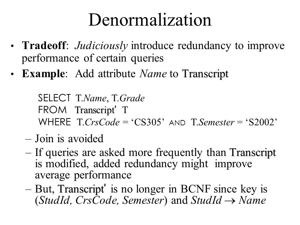 Denormalization Tradeoff: Judiciously introduce redundancy to improve performance of certain queries Transcript Example: Add attribute Name to Transcr