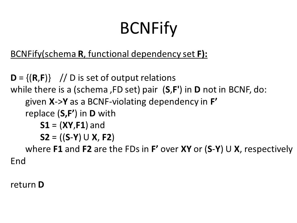 BCNFify BCNFify(schema R, functional dependency set F): D = {(R,F)} // D is set of output relations while there is a (schema,FD set) pair (S,F ) in D not in BCNF, do: given X->Y as a BCNF-violating dependency in F' replace (S,F') in D with S1 = (XY,F1) and S2 = ((S-Y) U X, F2) where F1 and F2 are the FDs in F' over XY or (S-Y) U X, respectively End return D