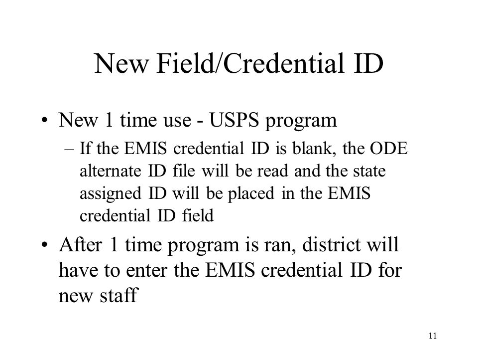 11 New Field/Credential ID New 1 time use - USPS program –If the EMIS credential ID is blank, the ODE alternate ID file will be read and the state assigned ID will be placed in the EMIS credential ID field After 1 time program is ran, district will have to enter the EMIS credential ID for new staff