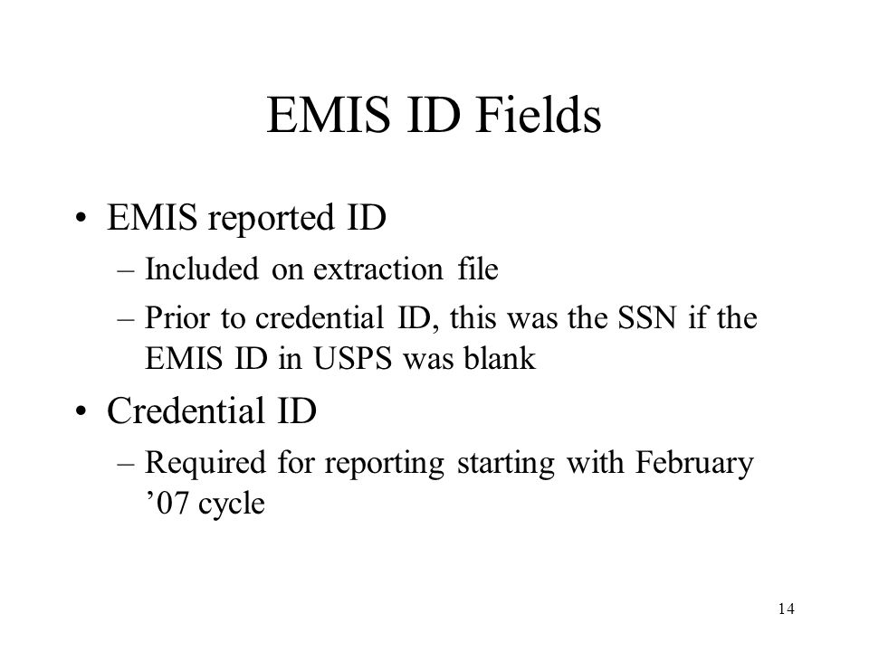 14 EMIS ID Fields EMIS reported ID –Included on extraction file –Prior to credential ID, this was the SSN if the EMIS ID in USPS was blank Credential