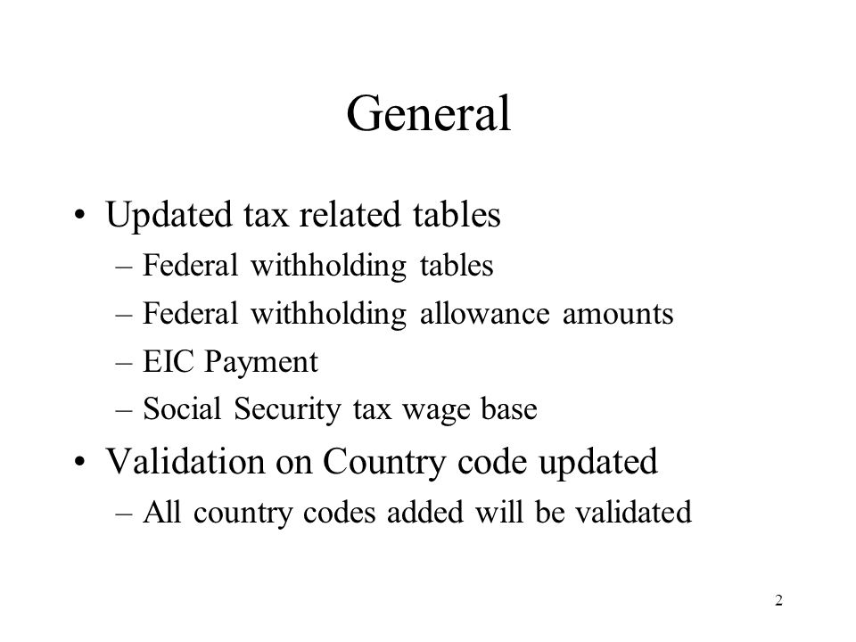 2 General Updated tax related tables –Federal withholding tables –Federal withholding allowance amounts –EIC Payment –Social Security tax wage base Va