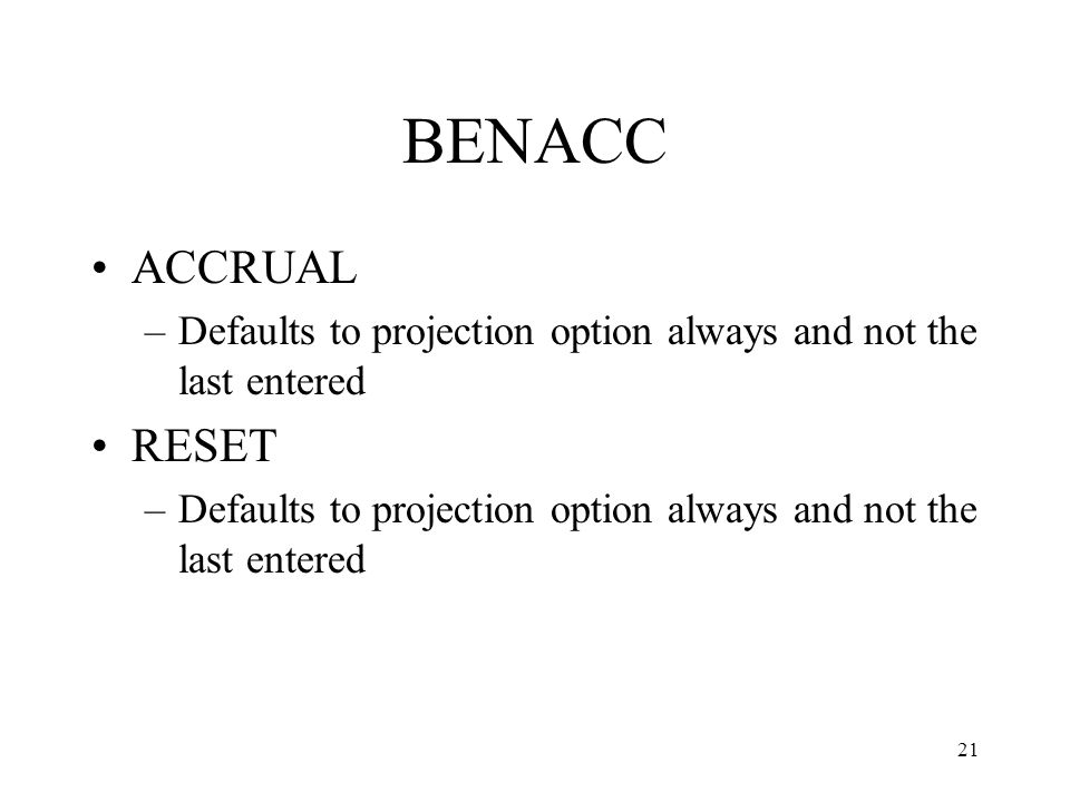 21 BENACC ACCRUAL –Defaults to projection option always and not the last entered RESET –Defaults to projection option always and not the last entered