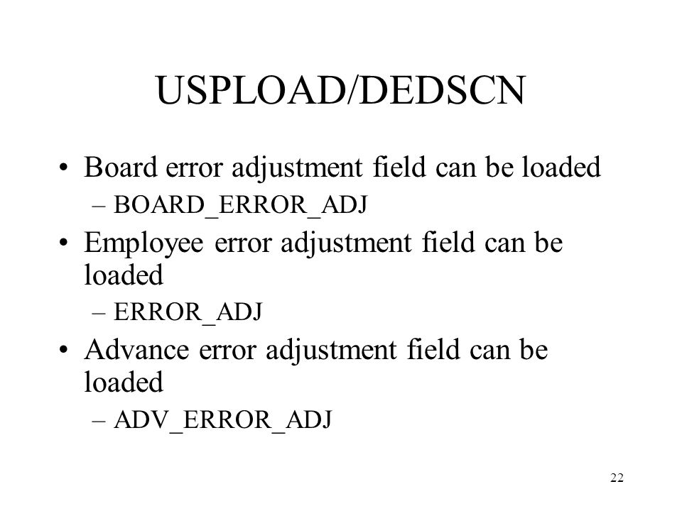 22 USPLOAD/DEDSCN Board error adjustment field can be loaded –BOARD_ERROR_ADJ Employee error adjustment field can be loaded –ERROR_ADJ Advance error adjustment field can be loaded –ADV_ERROR_ADJ