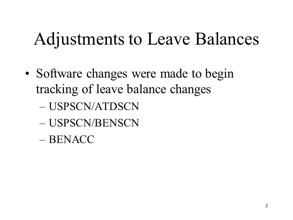 3 Adjustments to Leave Balances Software changes were made to begin tracking of leave balance changes –USPSCN/ATDSCN –USPSCN/BENSCN –BENACC