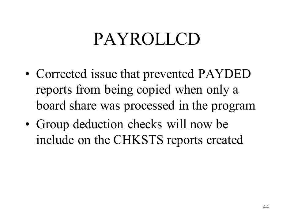 44 PAYROLLCD Corrected issue that prevented PAYDED reports from being copied when only a board share was processed in the program Group deduction checks will now be include on the CHKSTS reports created