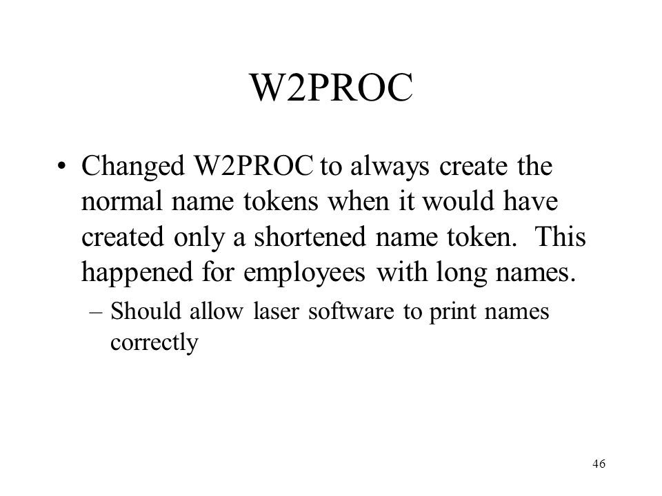 46 W2PROC Changed W2PROC to always create the normal name tokens when it would have created only a shortened name token. This happened for employees w
