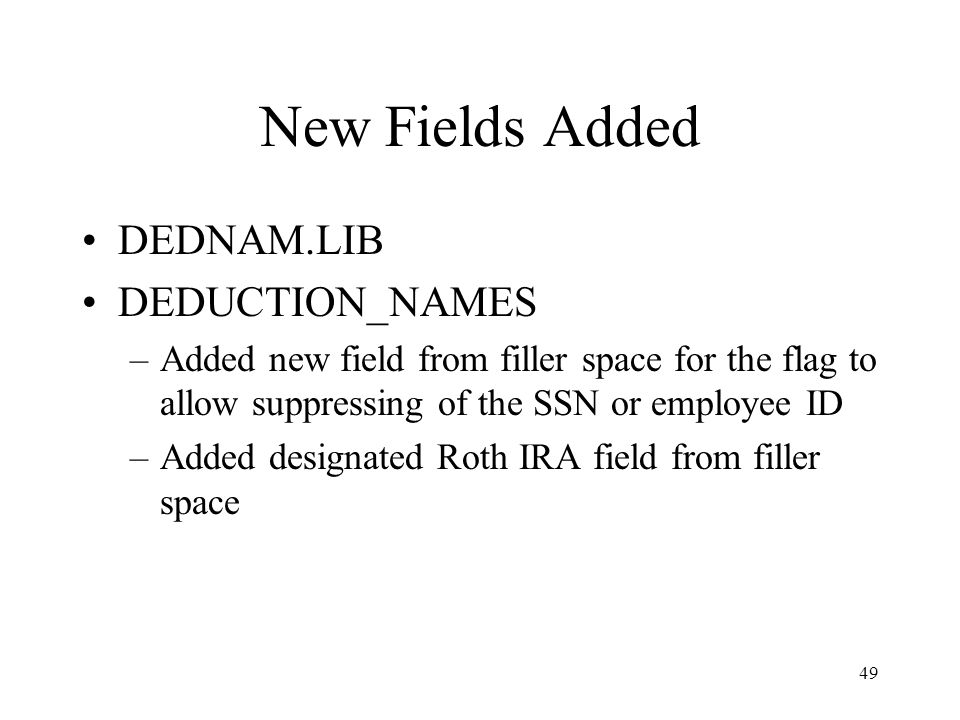 49 New Fields Added DEDNAM.LIB DEDUCTION_NAMES –Added new field from filler space for the flag to allow suppressing of the SSN or employee ID –Added designated Roth IRA field from filler space