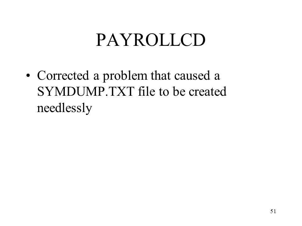 51 PAYROLLCD Corrected a problem that caused a SYMDUMP.TXT file to be created needlessly