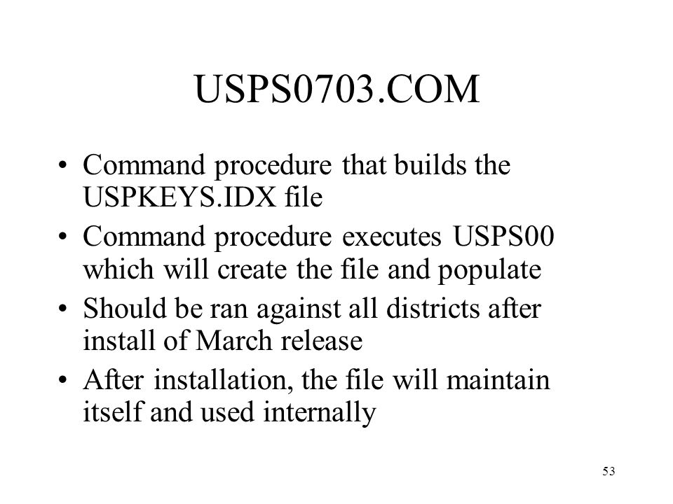 53 USPS0703.COM Command procedure that builds the USPKEYS.IDX file Command procedure executes USPS00 which will create the file and populate Should be