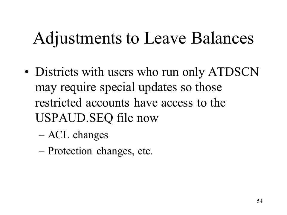 54 Adjustments to Leave Balances Districts with users who run only ATDSCN may require special updates so those restricted accounts have access to the