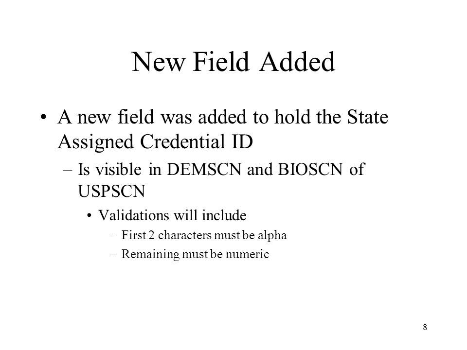 8 New Field Added A new field was added to hold the State Assigned Credential ID –Is visible in DEMSCN and BIOSCN of USPSCN Validations will include –First 2 characters must be alpha –Remaining must be numeric