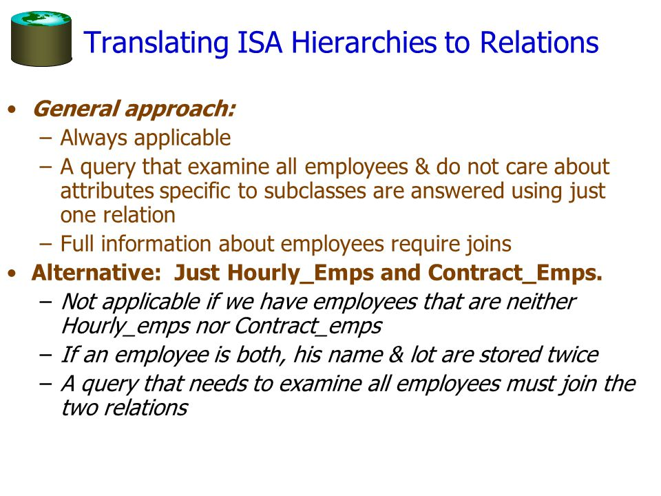 Translating ISA Hierarchies to Relations General approach: –Always applicable –A query that examine all employees & do not care about attributes speci