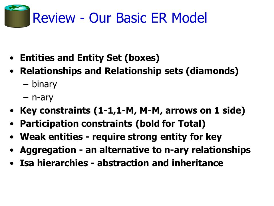 Review - Our Basic ER Model Entities and Entity Set (boxes) Relationships and Relationship sets (diamonds) –binary –n-ary Key constraints (1-1,1-M, M-