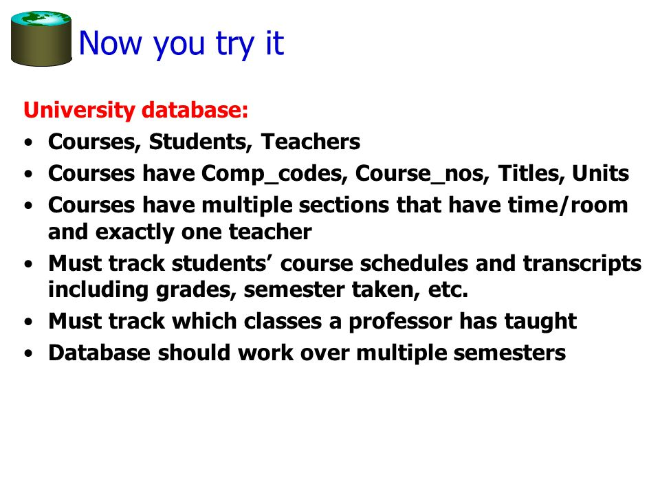 Now you try it University database: Courses, Students, Teachers Courses have Comp_codes, Course_nos, Titles, Units Courses have multiple sections that