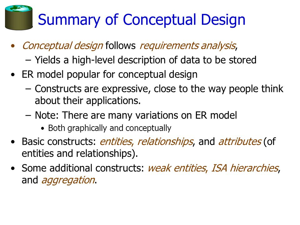 Summary of Conceptual Design Conceptual design follows requirements analysis, –Yields a high-level description of data to be stored ER model popular f