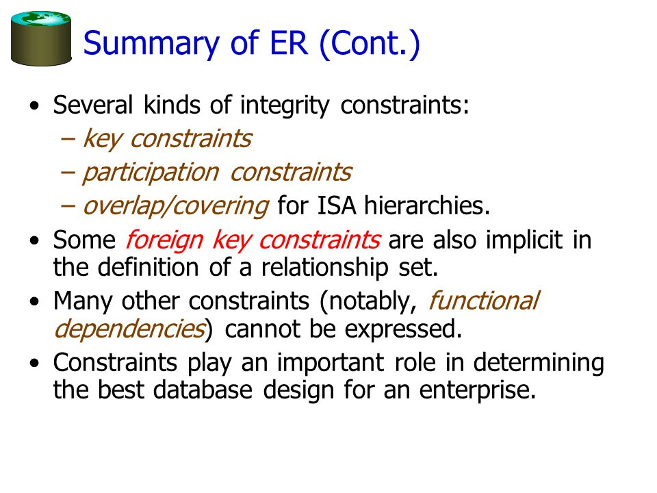 Summary of ER (Cont.) Several kinds of integrity constraints: –key constraints –participation constraints –overlap/covering for ISA hierarchies. Some