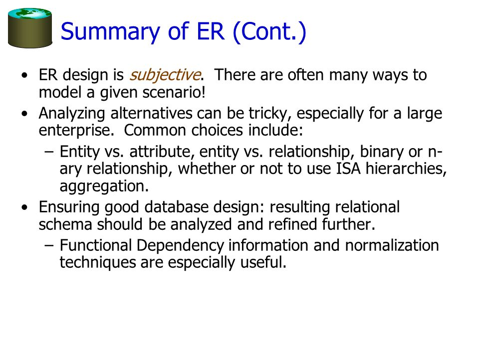 Summary of ER (Cont.) ER design is subjective. There are often many ways to model a given scenario! Analyzing alternatives can be tricky, especially f