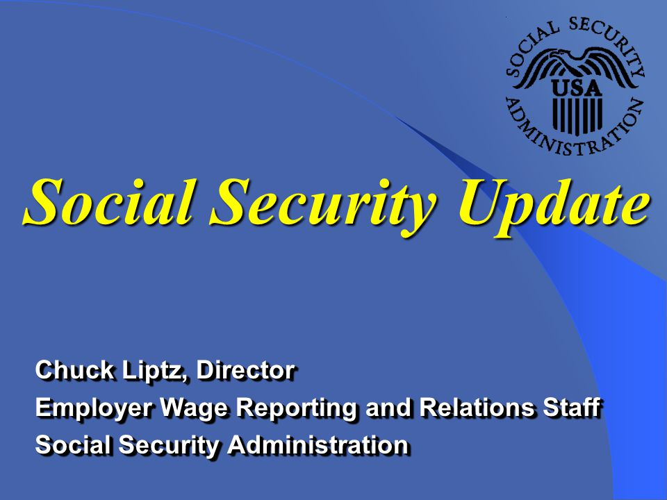 Chuck Liptz, Director Employer Wage Reporting and Relations Staff Social Security Administration Chuck Liptz, Director Employer Wage Reporting and Relations Staff Social Security Administration Social Security Update