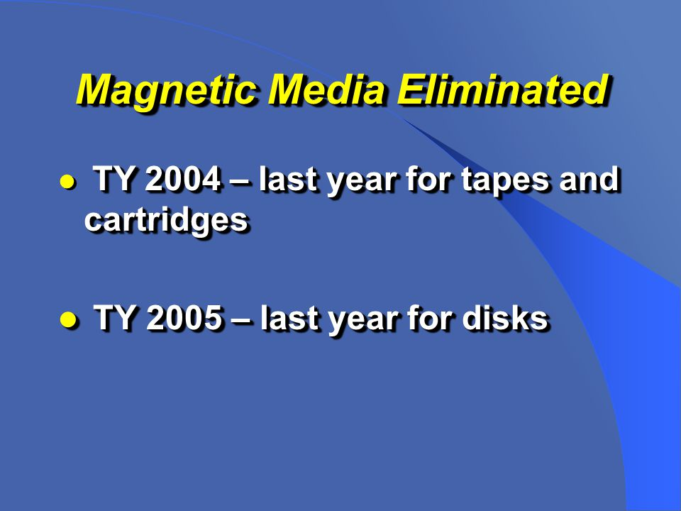 Magnetic Media Eliminated TY 2004 – last year for tapes and cartridges TY 2005 – last year for disks TY 2005 – last year for disks TY 2004 – last year for tapes and cartridges TY 2005 – last year for disks TY 2005 – last year for disks