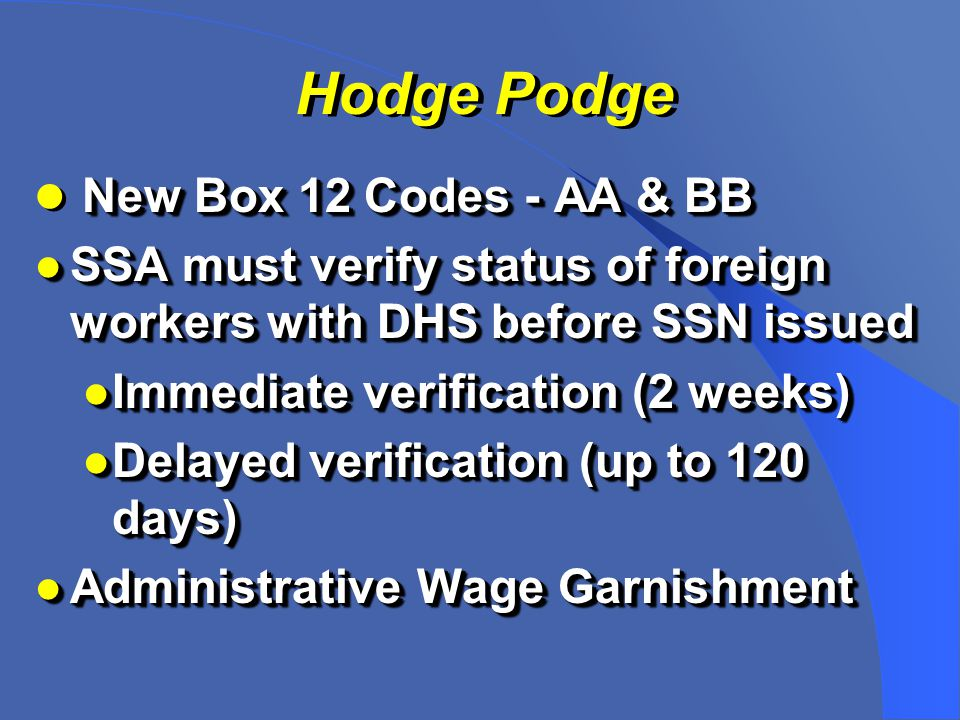 Hodge Podge New Box 12 Codes - AA & BB ●SSA must verify status of foreign workers with DHS before SSN issued ●Immediate verification (2 weeks) ●Delayed verification (up to 120 days) ●Administrative Wage Garnishment New Box 12 Codes - AA & BB ●SSA must verify status of foreign workers with DHS before SSN issued ●Immediate verification (2 weeks) ●Delayed verification (up to 120 days) ●Administrative Wage Garnishment