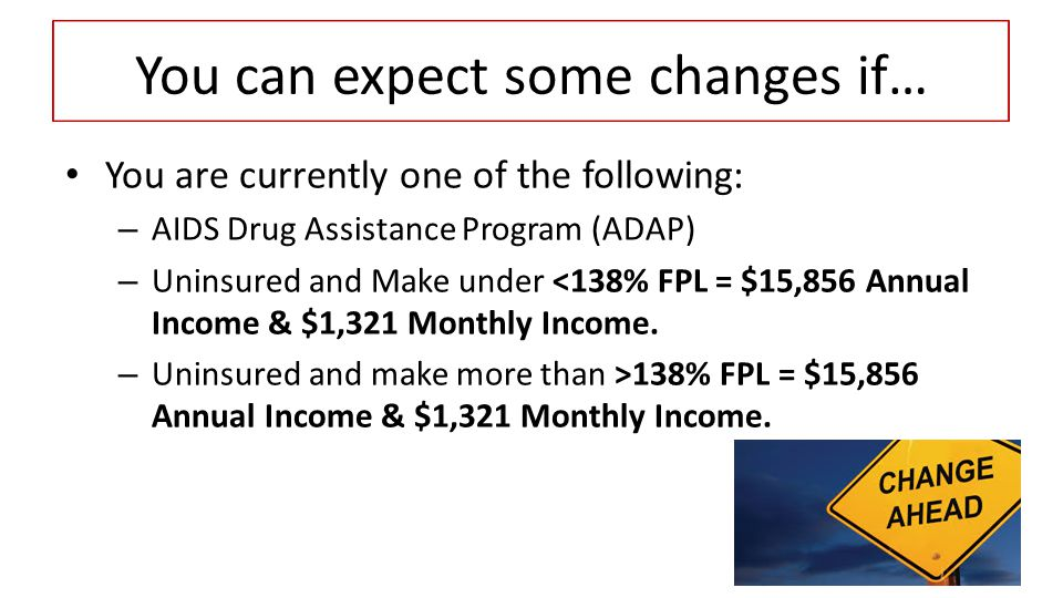 You are currently one of the following: – AIDS Drug Assistance Program (ADAP) – Uninsured and Make under <138% FPL = $15,856 Annual Income & $1,321 Monthly Income.
